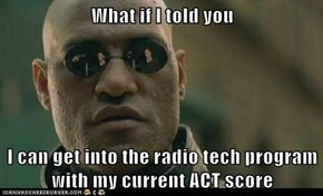 What if I told you  I can get into the radio tech program with my current ACT score