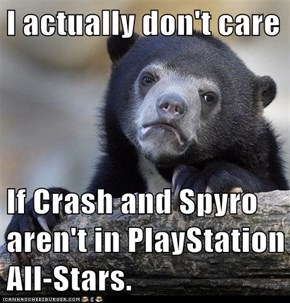 I actually don't care  If Crash and Spyro aren't in PlayStation All-Stars.