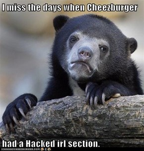 I miss the days when Cheezburger  had a Hacked irl section.
