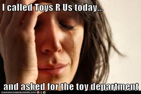 I called Toys R Us today...  and asked for the toy department