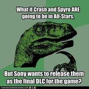 What if Crash and Spyro ARE going to be in All-Stars,