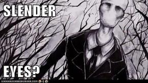 SLENDER  EYES?