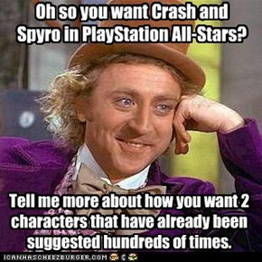 Oh so you want Crash and Spyro in PlayStation All-Stars?