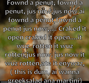 Fownd a penut, fownd a penut, jus now,jus now ai fownd a penut,fownd a penut jus now,.... Craked it open craked it open....it wuz  rotten it wuz rotten,jus now. jus now it wuz rotten,ate it enywaz, ( this is dum, ai wanna greeksalad ana martini)