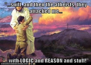 """...sniff..and then the atheists, they attacked me...  ""...with LOGIC and REASON and stuff!"""