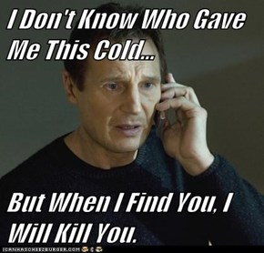 I Don't Know Who Gave Me This Cold...  But When I Find You, I Will Kill You.