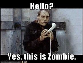 Hello?  Yes, this is Zombie.