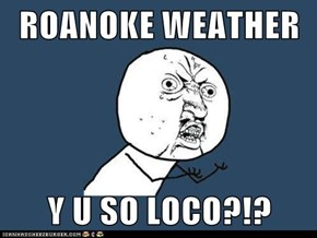 ROANOKE WEATHER  Y U SO LOCO?!?