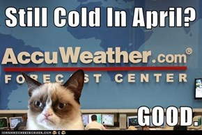 Still Cold In April?  GOOD.