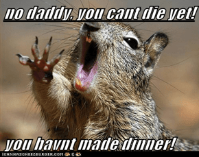 no daddy, you cant die yet!  you havnt made dinner!
