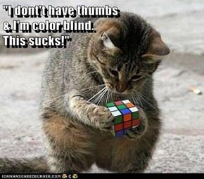 """I dont't have thumbs                                                    & I'm color blind.                                                     This sucks!"""