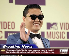 "Breaking News - ""Gangnam Style"" is the most popular song in the U.S. And we bearly understand what he is actually saying"