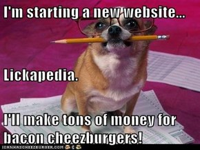 I'm starting a new website... Lickapedia. I'll make tons of money for bacon cheezburgers!