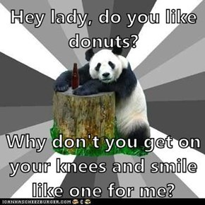 Hey lady, do you like donuts?  Why don't you get on your knees and smile like one for me?