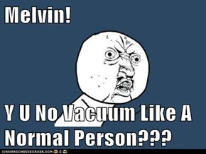 Melvin!  Y U No Vacuum Like A Normal Person???