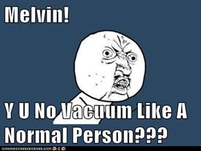 Melvin!  Y U No Vacuum Like A Normal Person???