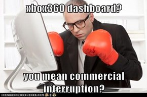 xbox360 dashboard?  you mean commercial interruption?
