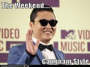 The Weekend....  Gangnam Style