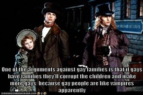 One of the arguments against gay families is that if gays have families they'll corrupt the children and make more gays; because gay people are like vampires apparently