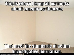 This is where I keep all my books about conspiracy theories    That meet the standards of actual investigative journalism.