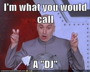 "I'm what you would call  A ""DJ"""