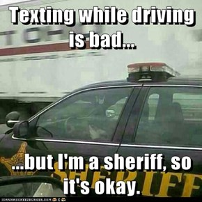 Texting while driving is bad...  ...but I'm a sheriff, so it's okay.