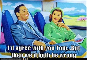I'd Agree With You, Tom...