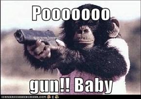 Pooooooo  gun!! Baby
