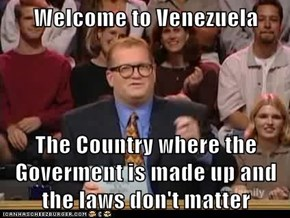 Welcome to Venezuela   The Country where the Goverment is made up and the laws don't matter