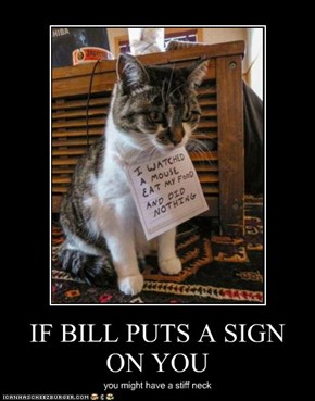 IF BILL PUTS A SIGN ON YOU
