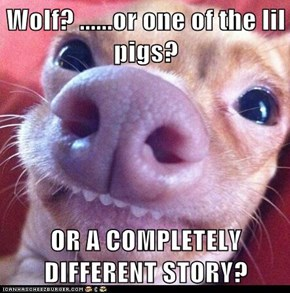 Wolf? ......or one of the lil pigs?  OR A COMPLETELY DIFFERENT STORY?