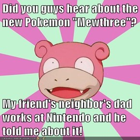 "Did you guys hear about the new Pokemon ""Mewthree""?  My friend's neighbor's dad works at Nintendo and he told me about it!"