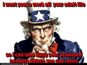 I want you to work all  your adult life  so I can take away your promised benefits before you can retire