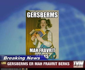 Breaking News - GERSBERMS ER MAH FRAVRIT BERKS