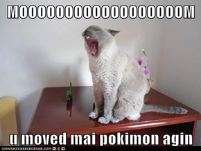 MOOOOOOOOOOOOOOOOOOM  u moved mai pokimon agin