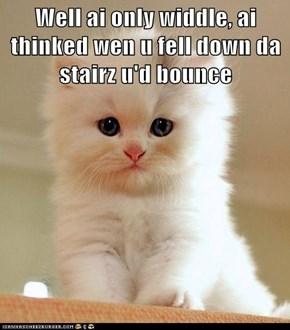 Well ai only widdle, ai thinked wen u fell down da stairz u'd bounce