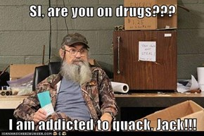 SI, are you on drugs???  I am addicted to quack, Jack!!!