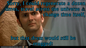 Sorry, I could regenerate a dozen times, travel across the universe & change time itself,   but that dress would still be mugged!
