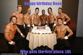 Happy birthday Rose.                         Who gets the first piece, LOL