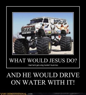 AND HE WOULD DRIVE ON WATER WITH IT!