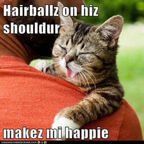 Hairballz on hiz shouldur  makez mi happie
