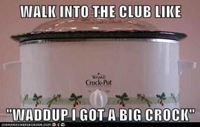 "WALK INTO THE CLUB LIKE  ""WADDUP I GOT A BIG CROCK"""