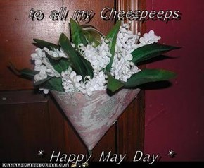 to all my Cheezpeeps  * Happy May Day *