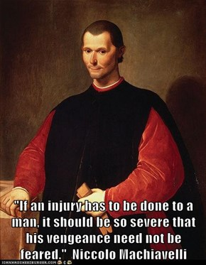 """If an injury has to be done to a man, it should be so severe that his vengeance need not be feared.""  Niccolo Machiavelli"