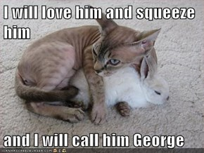 I will love him and squeeze him  and I will call him George