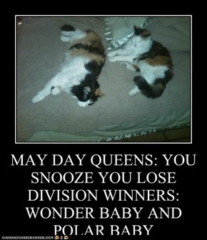 MAY DAY QUEENS: YOU SNOOZE YOU LOSE DIVISION WINNERS: WONDER BABY AND POLAR BABY