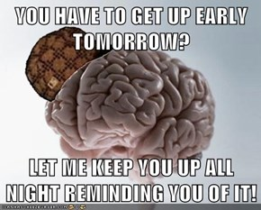 YOU HAVE TO GET UP EARLY TOMORROW?  LET ME KEEP YOU UP ALL NIGHT REMINDING YOU OF IT!