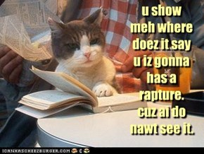 u show meh where doez it say u iz gonna has a rapture. cuz ai do nawt see it.