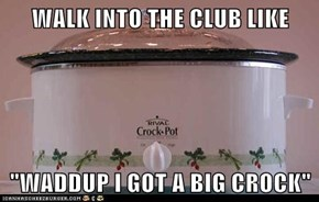 "WALK INTO THE CLUB LIKE  ""WADDUP I GOT A BIG CROCK"""
