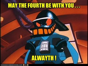 May the Fourth be with you...Alwayth!